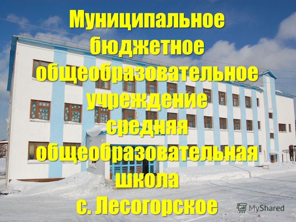 Муниципальное бюджетное общеобразовательное учреждение средняя общеобразовательная школа с. Лесогорское