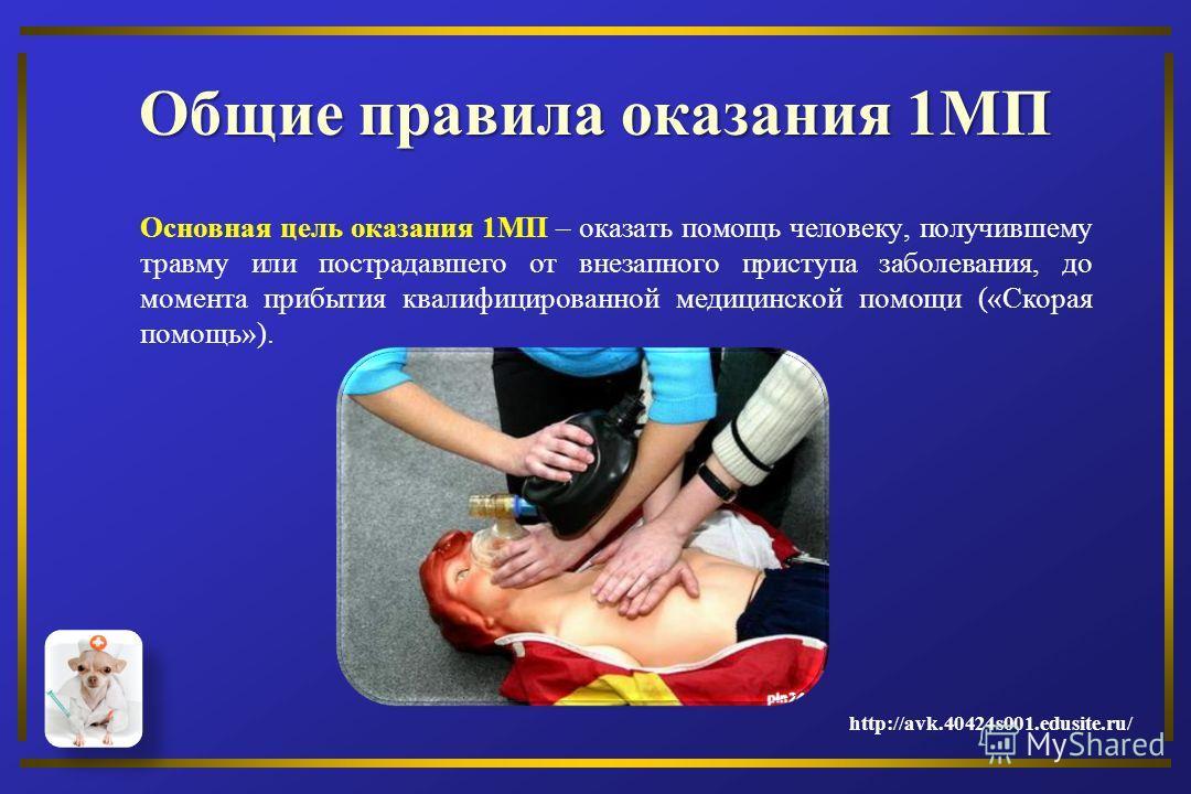 Общие правила оказания 1МП Основная цель оказания 1МП – оказать помощь человеку, получившему травму или пострадавшего от внезапного приступа заболевания, до момента прибытия квалифицированной медицинской помощи («Скорая помощь»). http://avk.40424s001