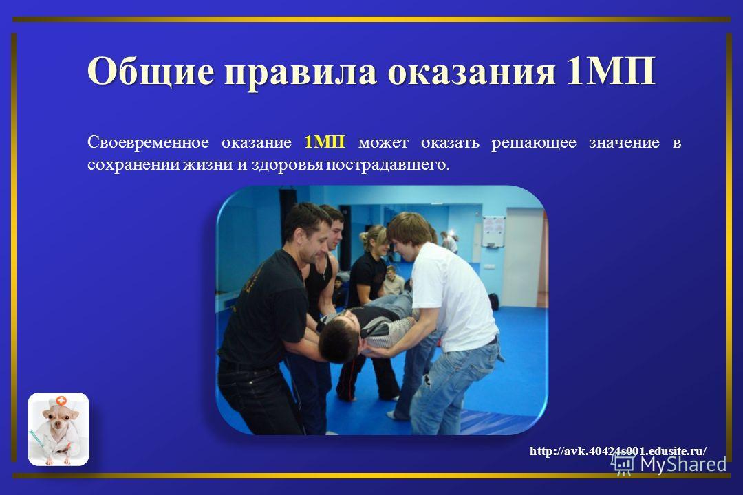 Общие правила оказания 1МП Своевременное оказание 1МП может оказать решающее значение в сохранении жизни и здоровья пострадавшего. http://avk.40424s001.edusite.ru/