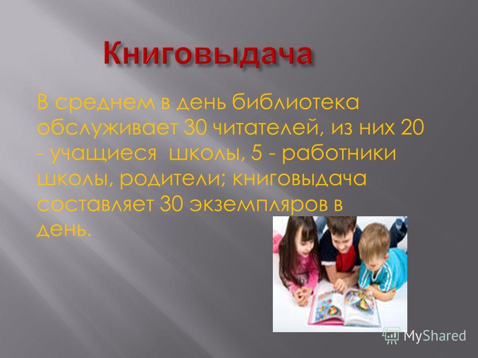 В среднем в день библиотека обслуживает 30 читателей, из них 20 - учащиеся школы, 5 - работники школы, родители; книговыдача составляет 30 экземпляров в день.