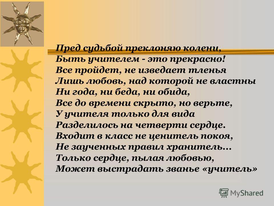 Пред судьбой преклоняю колени, Быть учителем - это прекрасно! Все пройдет, не изведает тленья Лишь любовь, над которой не властны Ни года, ни беда, ни обида, Все до времени скрыто, но верьте, У учителя только для вида Разделилось на четверти сердце.