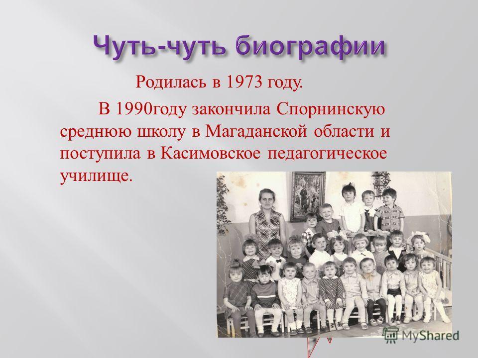 Родилась в 1973 году. В 1990 году закончила Спорнинскую среднюю школу в Магаданской области и поступила в Касимовское педагогическое училище.
