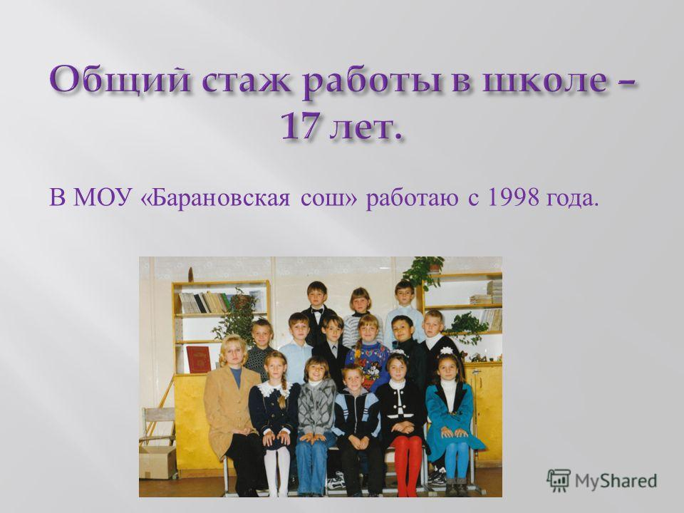 В МОУ « Барановская сош » работаю с 1998 года.