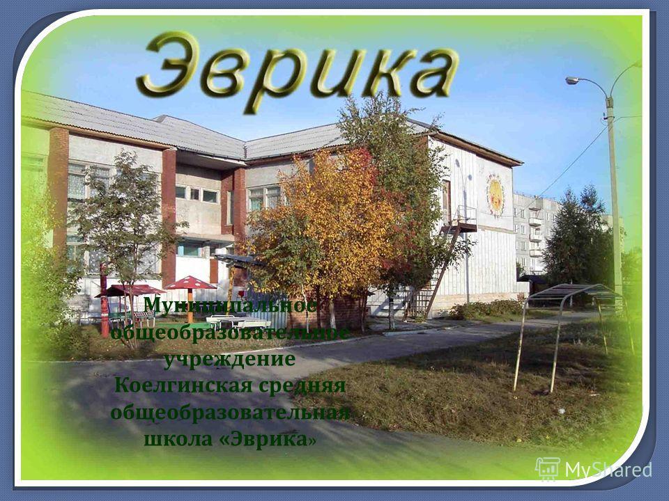 Муниципальное общеобразовательное учреждение Коелгинская средняя общеобразовательная школа « Эврика »