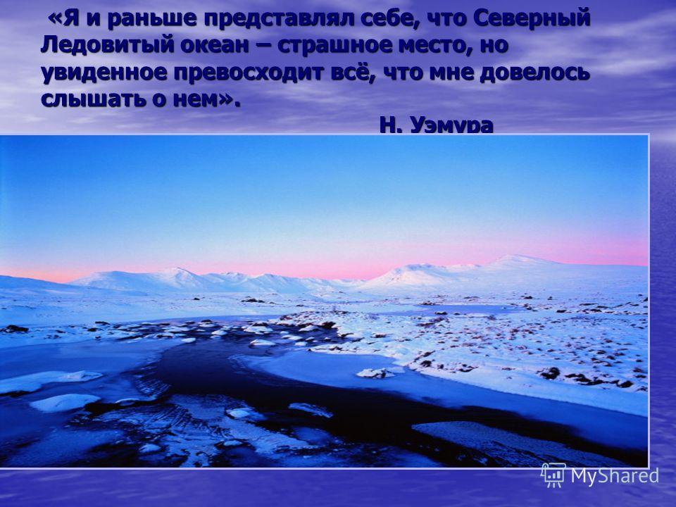 «Я и раньше представлял себе, что Северный Ледовитый океан – страшное место, но увиденное превосходит всё, что мне довелось слышать о нем». Н. Уэмура «Я и раньше представлял себе, что Северный Ледовитый океан – страшное место, но увиденное превосходи