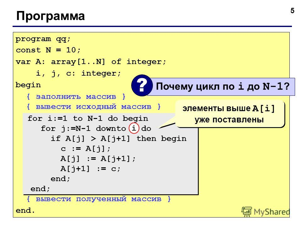 5 Программа program qq; const N = 10; var A: array[1..N] of integer; i, j, c: integer; begin { заполнить массив } { вывести исходный массив } { вывести полученный массив } end. for i:=1 to N-1 do begin for j:=N-1 downto i do if A[j] > A[j+1] then beg