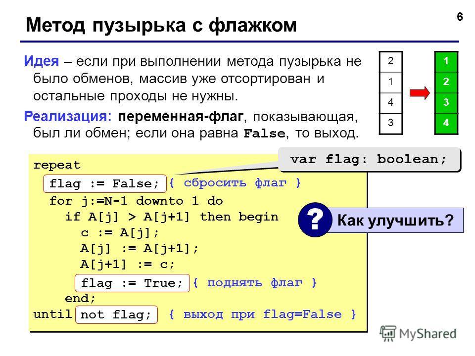 6 Метод пузырька с флажком Идея – если при выполнении метода пузырька не было обменов, массив уже отсортирован и остальные проходы не нужны. Реализация: переменная-флаг, показывающая, был ли обмен; если она равна False, то выход. repeat flag := False