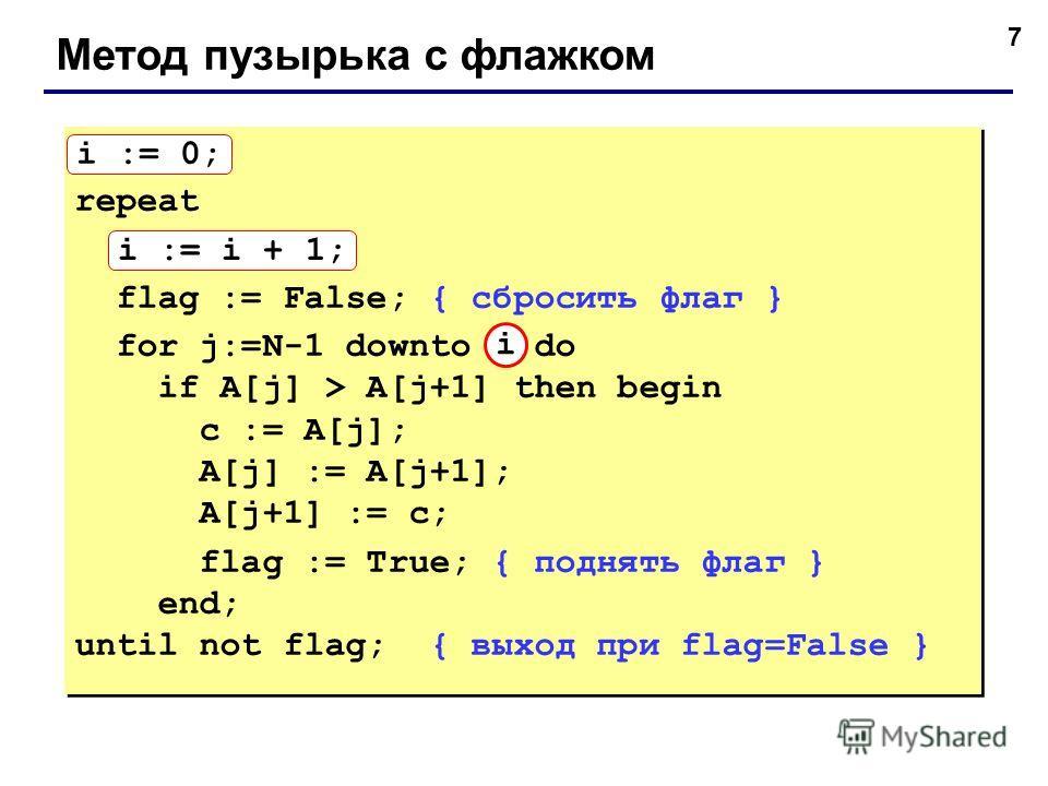 7 Метод пузырька с флажком i := 0; repeat i := i + 1; flag := False; { сбросить флаг } for j:=N-1 downto 1 do if A[j] > A[j+1] then begin с := A[j]; A[j] := A[j+1]; A[j+1] := с; flag := True; { поднять флаг } end; until not flag; { выход при flag=Fal