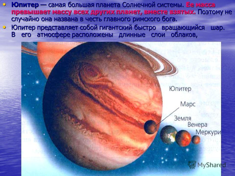 Юпитер Самая большая планета солнечной системы. Она названа в честь главного римского бога, царя богов. Юпитер представляет собой быстро вращающийся шар. В его атмосфере расположены длинные слои облаков, из-за которых Юпитер выглядит полосатым. У Юпи