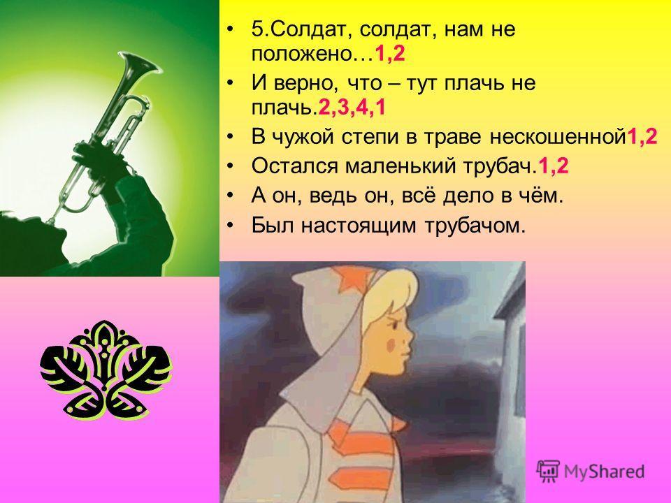 5.Солдат, солдат, нам не положено…1,2 И верно, что – тут плачь не плачь.2,3,4,1 В чужой степи в траве нескошенной1,2 Остался маленький трубач.1,2 А он, ведь он, всё дело в чём. Был настоящим трубачом.