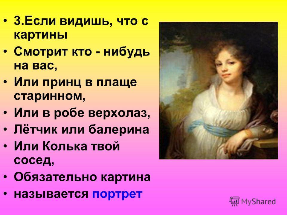 3.Если видишь, что с картины Смотрит кто - нибудь на вас, Или принц в плаще старинном, Или в робе верхолаз, Лётчик или балерина Или Колька твой сосед, Обязательно картина называется портрет
