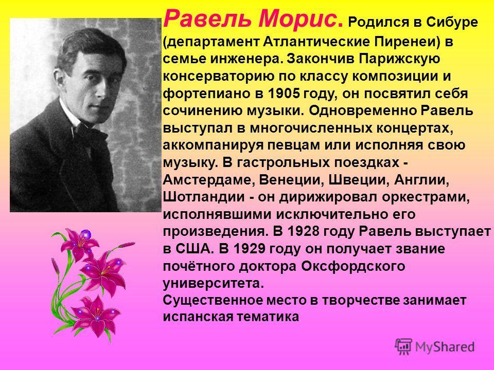 Равель Морис. Родился в Сибуре (департамент Атлантические Пиренеи) в семье инженера. Закончив Парижскую консерваторию по классу композиции и фортепиано в 1905 году, он посвятил себя сочинению музыки. Одновременно Равель выступал в многочисленных конц