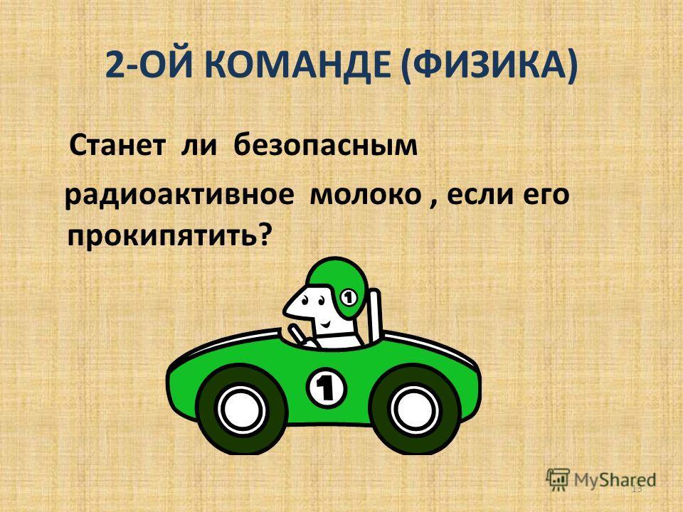 2-ОЙ КОМАНДЕ (ФИЗИКА) Станет ли безопасным радиоактивное молоко, если его прокипятить? 13