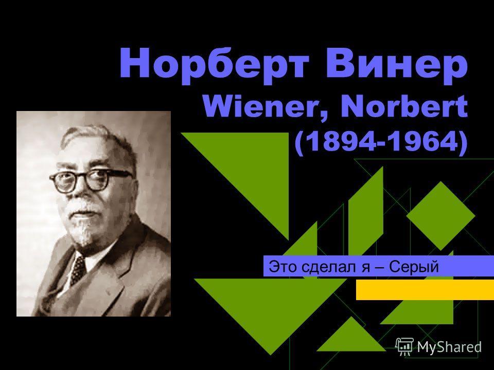Норберт Винер Wiener, Norbert (1894-1964) Это сделал я – Серый