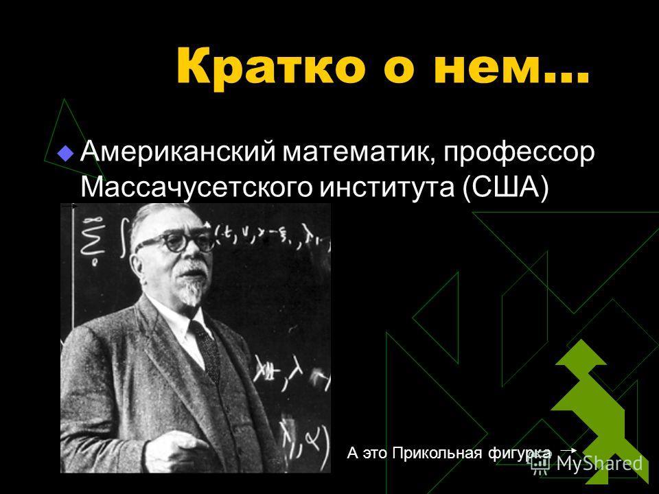 Кратко о нем… Американский математик, профессор Массачусетского института (США) А это Прикольная фигурка