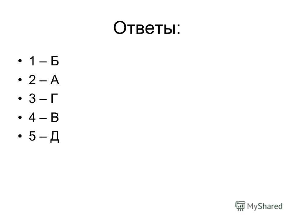Ответы: 1 – Б 2 – А 3 – Г 4 – В 5 – Д