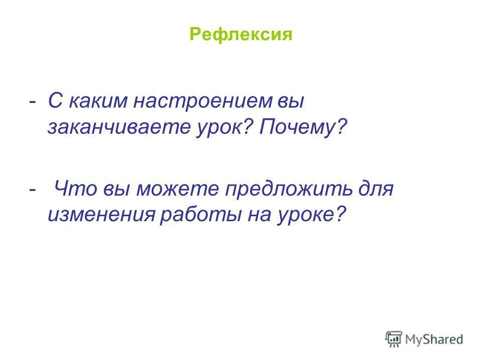 Рефлексия -С каким настроением вы заканчиваете урок? Почему? - Что вы можете предложить для изменения работы на уроке?