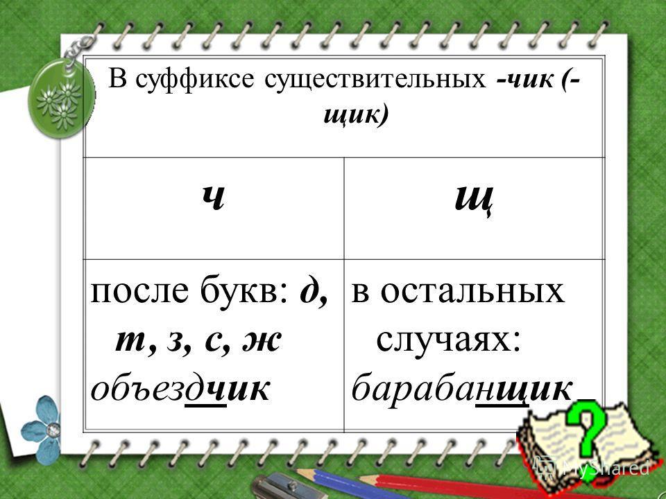 В суффиксе существительных -чик (- щик) чщ после букв: д, т, з, с, ж объездчик в остальных случаях: барабанщик