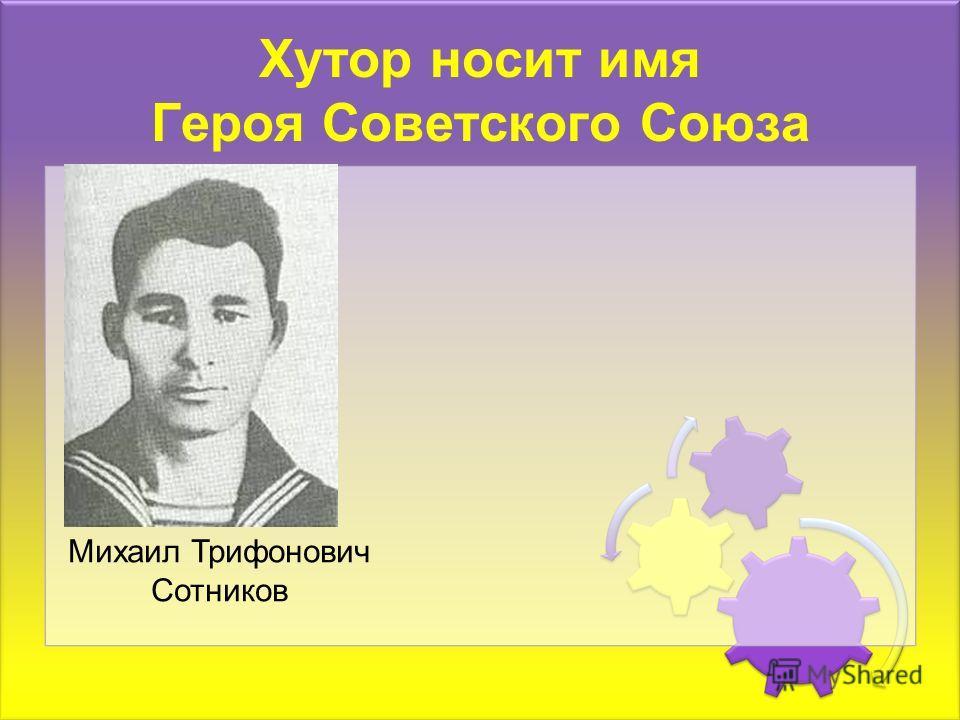 Хутор носит имя Героя Советского Союза Михаил Трифонович Сотников