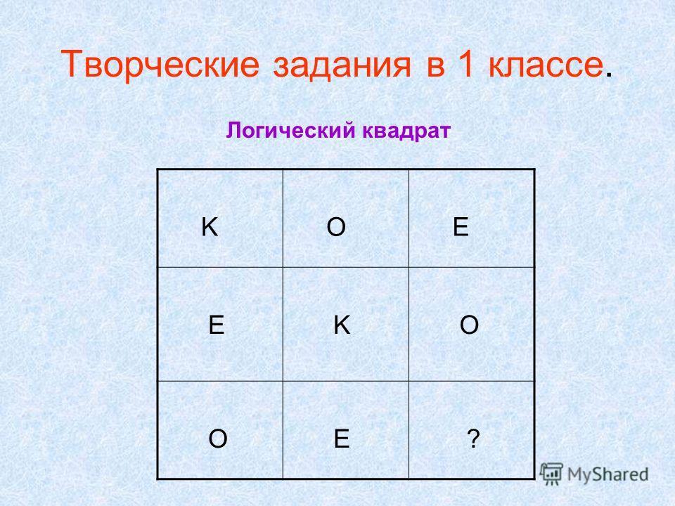 Творческие задания в 1 классе. K O E E K O O E ? Логический квадрат