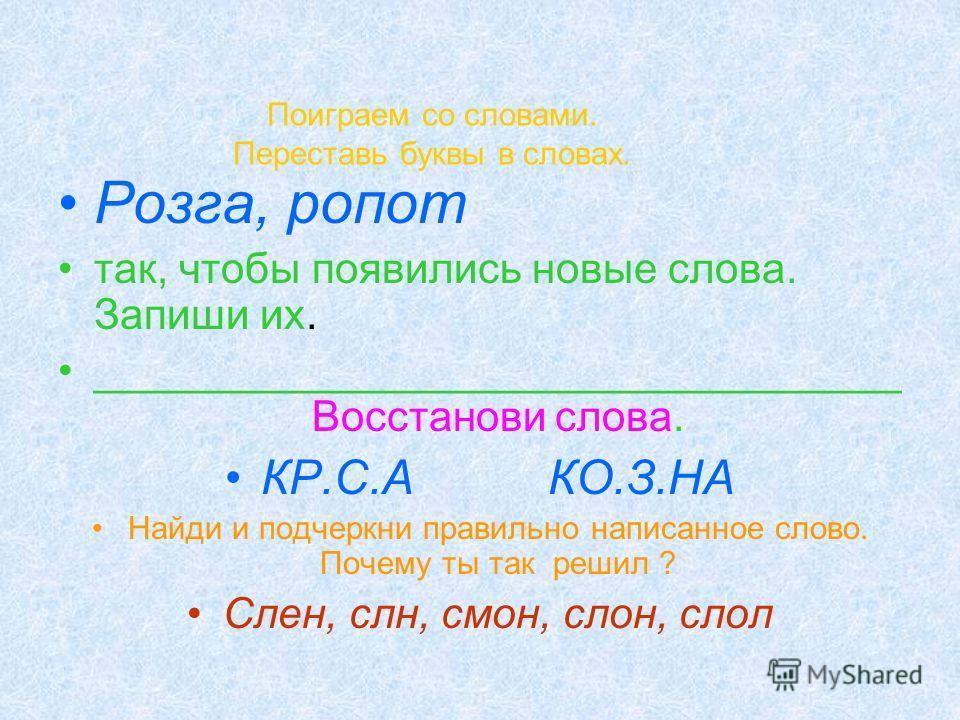 Поиграем со словами. Переставь буквы в словах. Розга, ропот так, чтобы появились новые слова. Запиши их. __________________________________ Восстанови слова. КР.С.А КО.З.НА Найди и подчеркни правильно написанное слово. Почему ты так решил ? Слен, слн