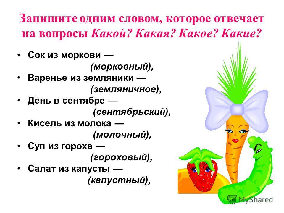 Запишите одним словом, которое отвечает на вопросы Какой? Какая? Какое? Какие? Сок из моркови (морковный), Варенье из земляники (земляничное), День в сентябре (сентябрьский), Кисель из молока (молочный), Суп из гороха (гороховый), Салат из капусты (к