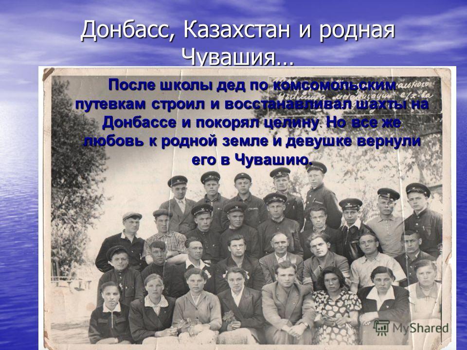 Донбасс, Казахстан и родная Чувашия…. После школы дед по комсомольским путевкам строил и восстанавливал шахты на Донбассе и покорял целину. Но все же любовь к родной земле и девушке вернули его в Чувашию.