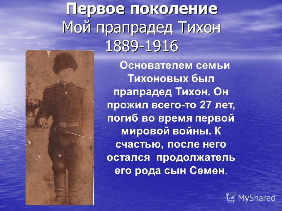 Первое поколение Мой прапрадед Тихон 1889-1916 Основателем семьи Тихоновых был прапрадед Тихон. Он прожил всего-то 27 лет, погиб во время первой мировой войны. К счастью, после него остался продолжатель его рода сын Семен.