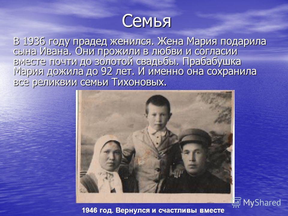 СемьяВ 1936 году прадед женился. Жена Мария подарила сына Ивана. Они прожили в любви и согласии вместе почти до золотой свадьбы. Прабабушка Мария дожила до 92 лет. И именно она сохранила все реликвии семьи Тихоновых. 1946 год. Вернулся и счастливы вм