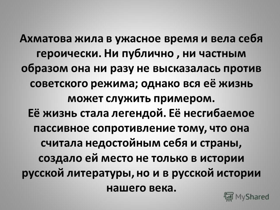 Ахматова жила в ужасное время и вела себя героически. Ни публично, ни частным образом она ни разу не высказалась против советского режима; однако вся её жизнь может служить примером. Её жизнь стала легендой. Её несгибаемое пассивное сопротивление том
