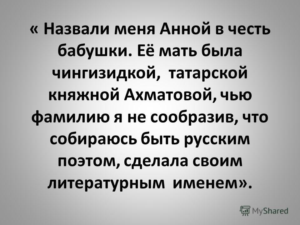 « Назвали меня Анной в честь бабушки. Её мать была чингизидкой, татарской княжной Ахматовой, чью фамилию я не сообразив, что собираюсь быть русским поэтом, сделала своим литературным именем».