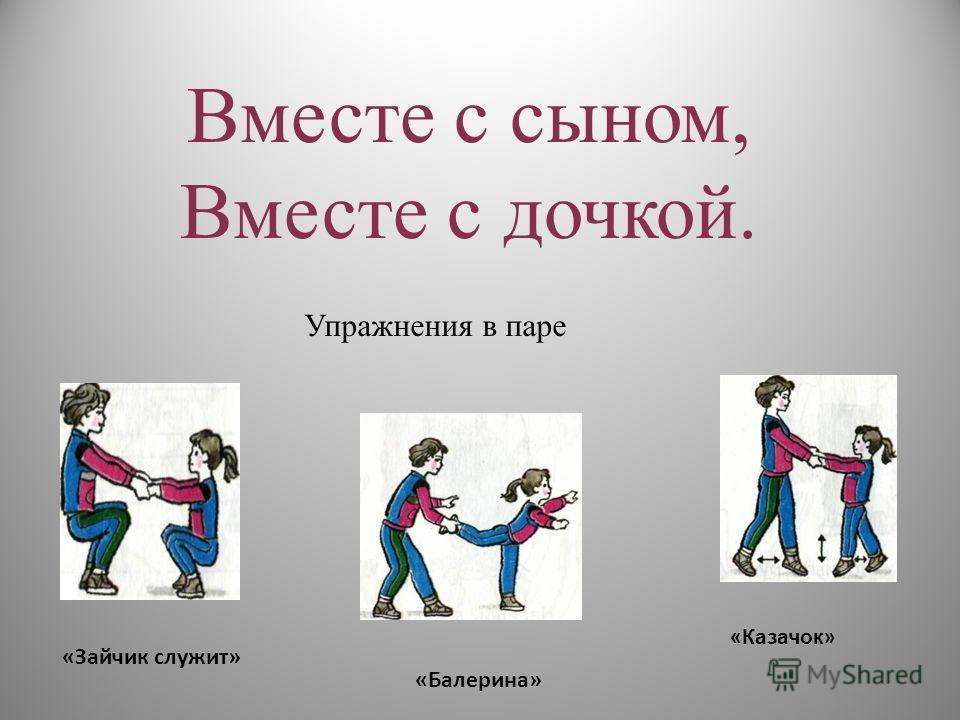 Вместе с сыном, Вместе с дочкой. Упражнения в паре «Казачок» «Балерина» «Зайчик служит»