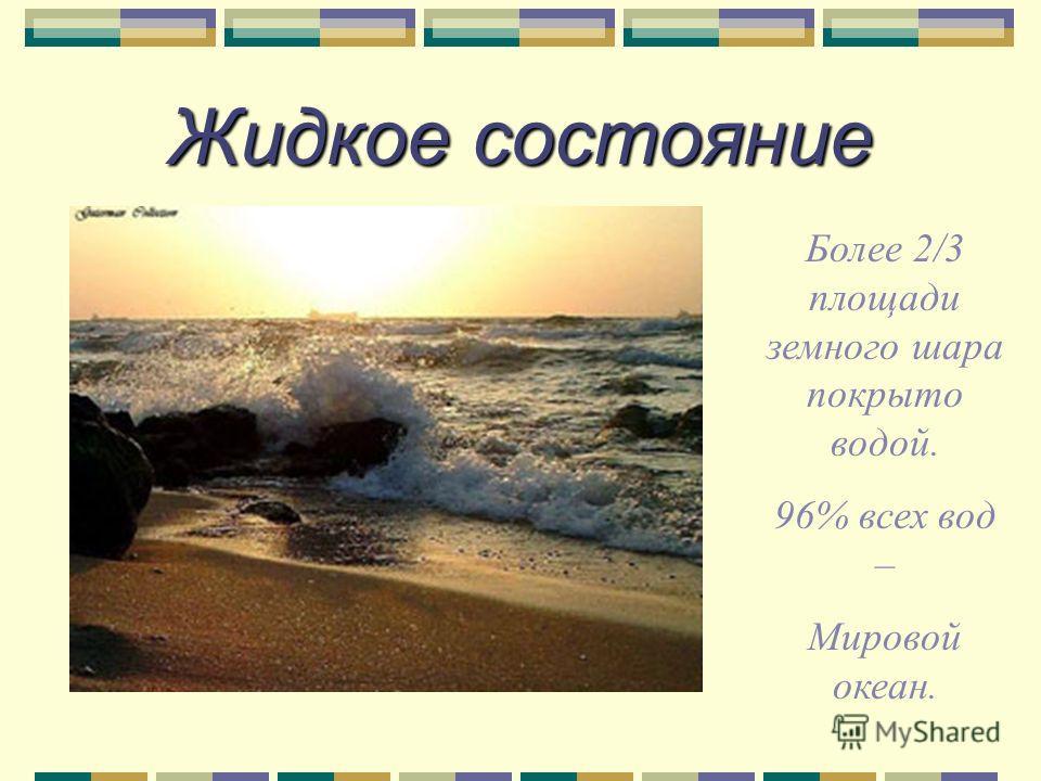 Жидкое состояние Более 2/3 площади земного шара покрыто водой. 96% всех вод – Мировой океан.