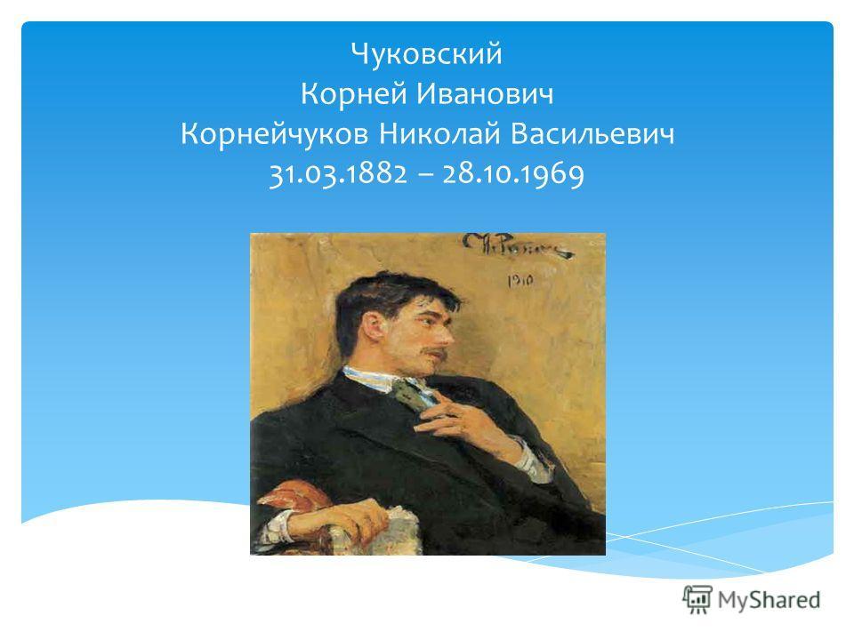 Чуковский Корней Иванович Корнейчуков Николай Васильевич 31.03.1882 – 28.10.1969