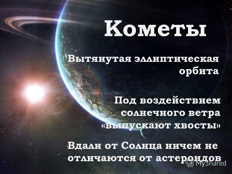 Кометы Вытянутая эллиптическая орбита «выпускают Под воздействием солнечного ветра «выпускают хвосты» Вдали от Солнца ничем не отличаются от астероидов