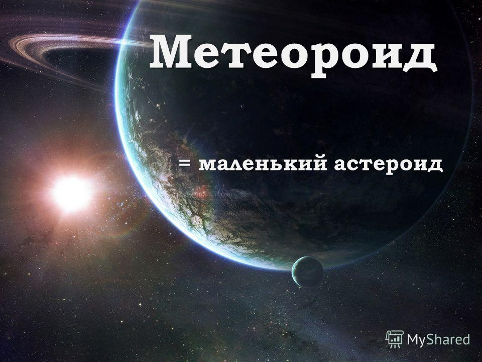 Метеороид = маленький астероид