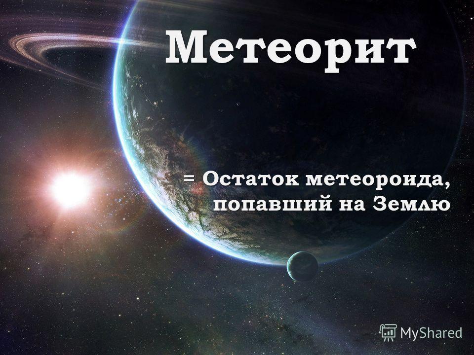 Метеорит = Остаток метеороида, попавший на Землю