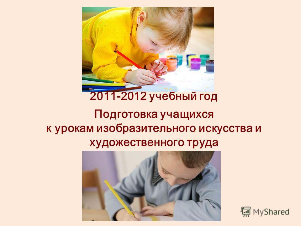 2011-2012 учебный год Подготовка учащихся к урокам изобразительного искусства и художественного труда