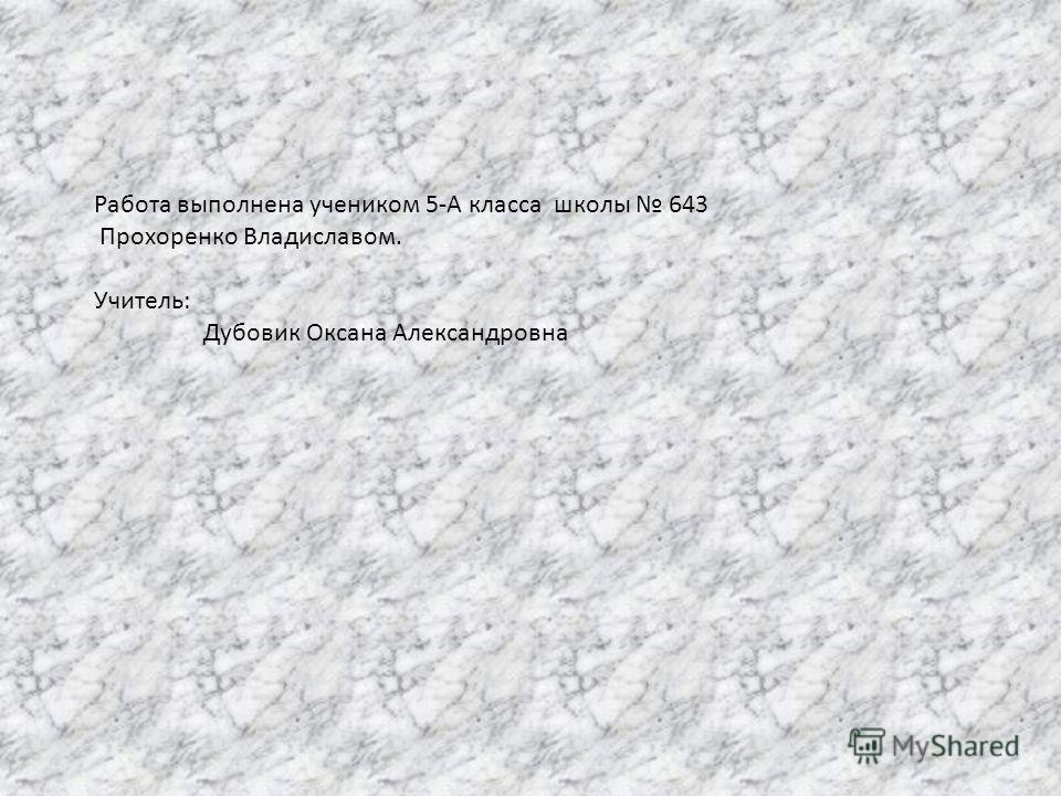 Работа выполнена учеником 5-А класса школы 643 Прохоренко Владиславом. Учитель: Дубовик Оксана Александровна