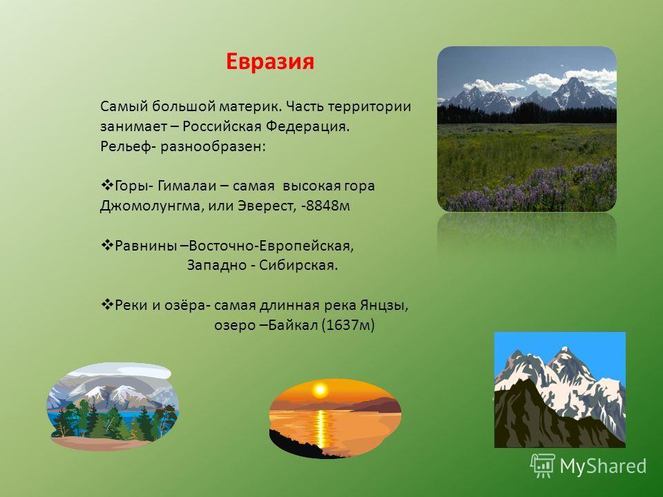 Евразия Самый большой материк. Часть территории занимает – Российская Федерация. Рельеф- разнообразен: Горы- Гималаи – самая высокая гора Джомолунгма, или Эверест, -8848м Равнины –Восточно-Европейская, Западно - Сибирская. Реки и озёра- самая длинная