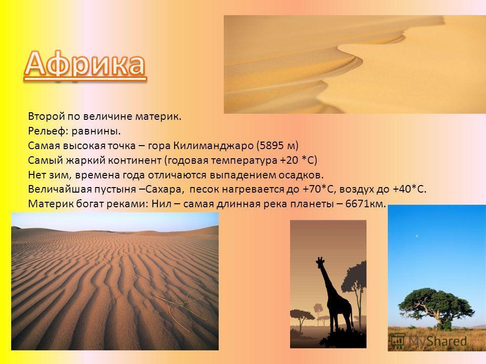 Второй по величине материк. Рельеф: равнины. Самая высокая точка – гора Килиманджаро (5895 м) Самый жаркий континент (годовая температура +20 *С) Нет зим, времена года отличаются выпадением осадков. Величайшая пустыня –Сахара, песок нагревается до +7