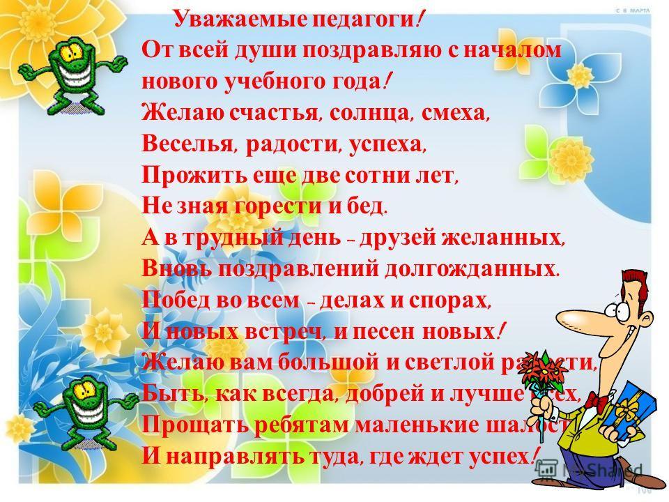 Уважаемые педагоги ! От всей души поздравляю с началом нового учебного года ! Желаю счастья, солнца, смеха, Веселья, радости, успеха, Прожить еще две сотни лет, Не зная горести и бед. А в трудный день – друзей желанных, Вновь поздравлений долгожданны