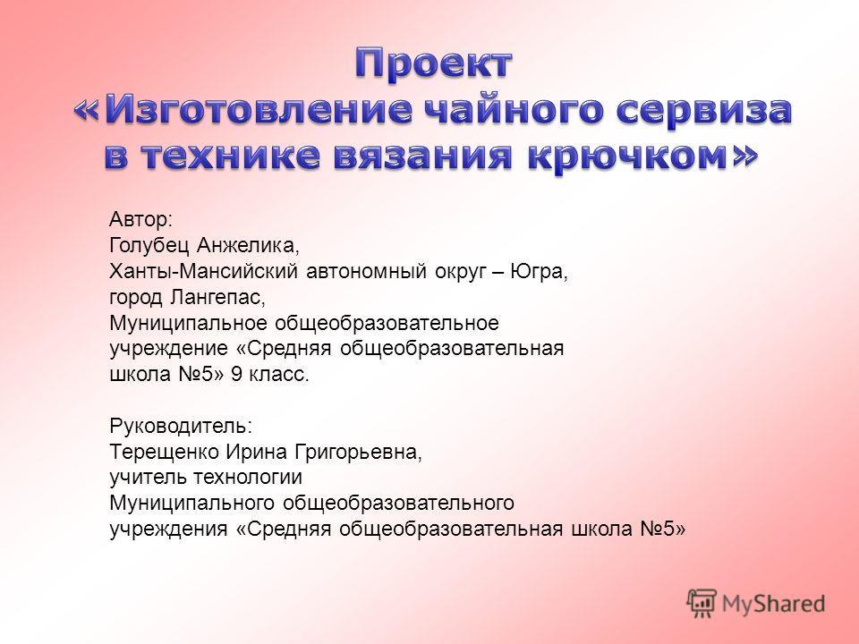 Автор: Голубец Анжелика, Ханты-Мансийский автономный округ – Югра, город Лангепас, Муниципальное общеобразовательное учреждение «Средняя общеобразовательная школа 5» 9 класс. Руководитель: Терещенко Ирина Григорьевна, учитель технологии Муниципальног