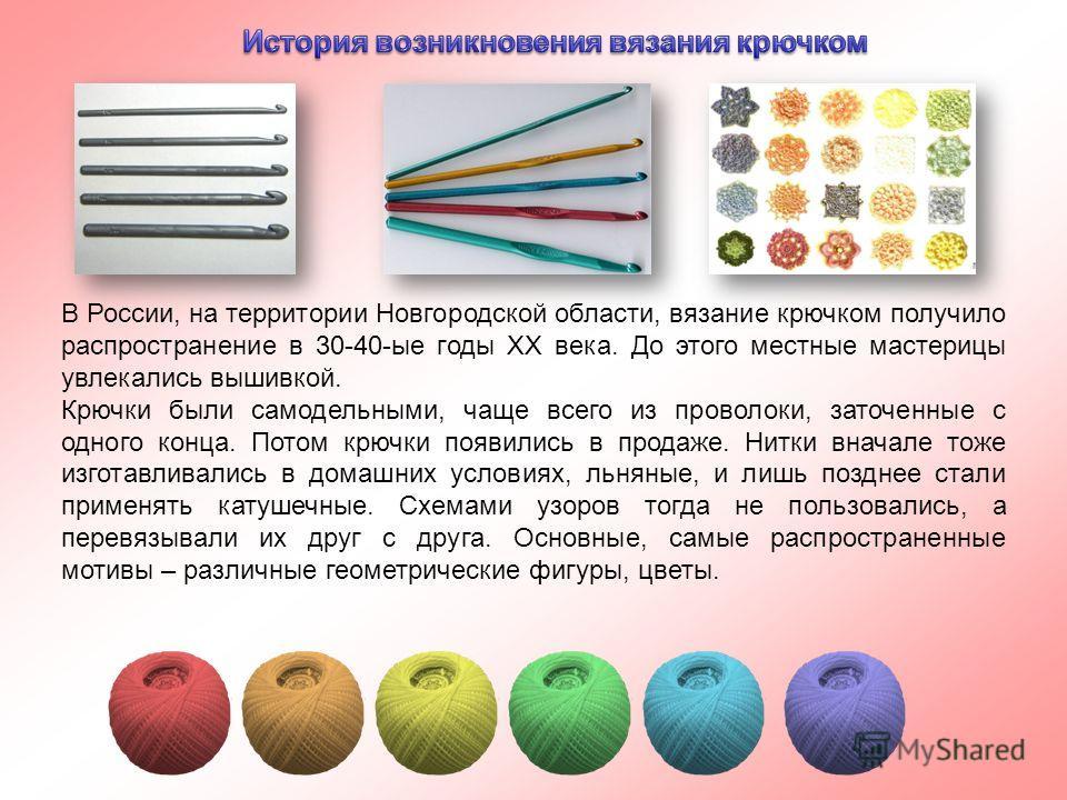 В России, на территории Новгородской области, вязание крючком получило распространение в 30-40-ые годы ХХ века. До этого местные мастерицы увлекались вышивкой. Крючки были самодельными, чаще всего из проволоки, заточенные с одного конца. Потом крючки
