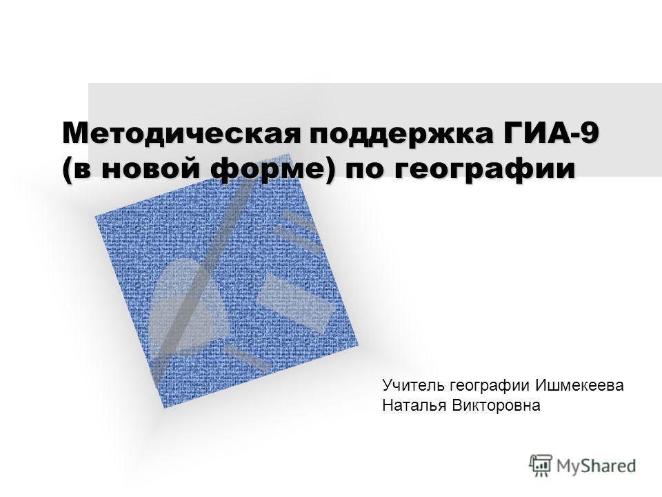Методическая поддержка ГИА-9 (в новой форме) по географии Учитель географии Ишмекеева Наталья Викторовна