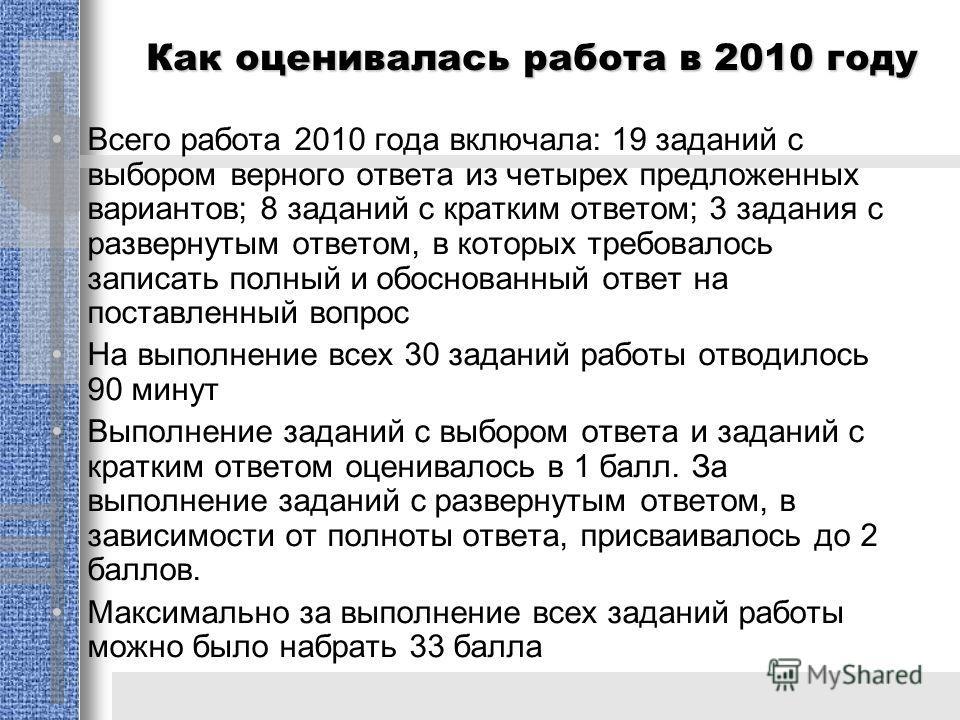 Как оценивалась работа в 2010 году Всего работа 2010 года включала: 19 заданий с выбором верного ответа из четырех предложенных вариантов; 8 заданий с кратким ответом; 3 задания с развернутым ответом, в которых требовалось записать полный и обоснован