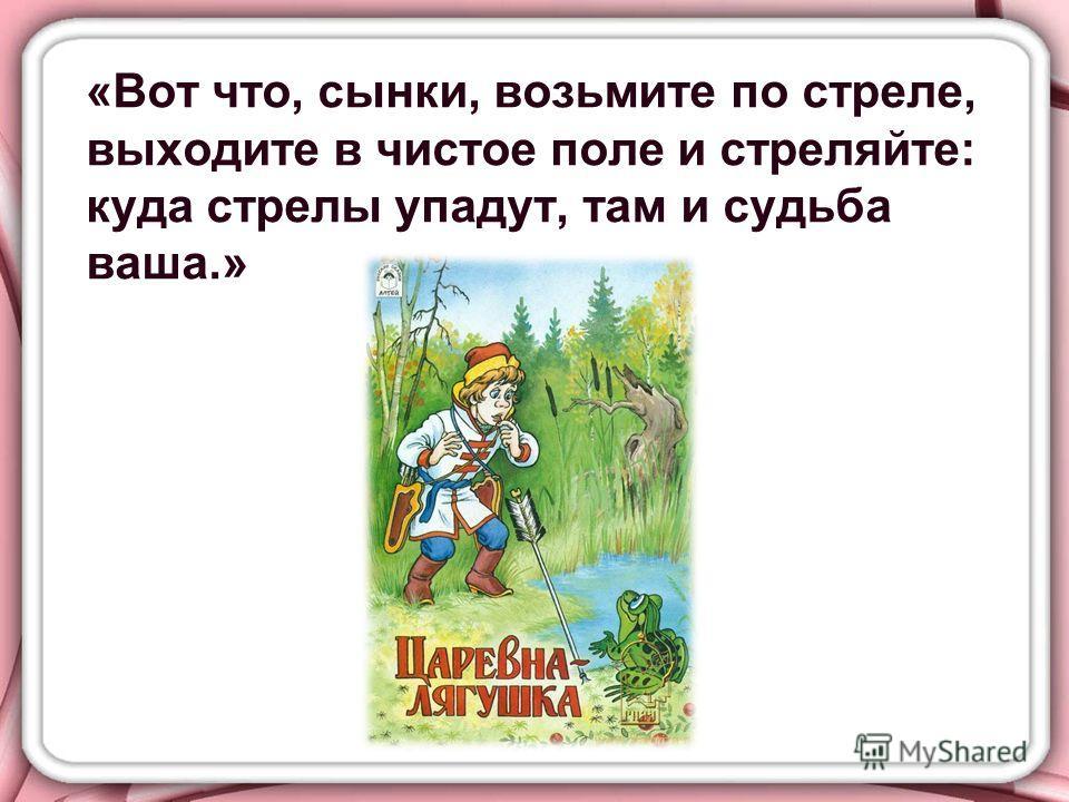 «Вот что, сынки, возьмите по стреле, выходите в чистое поле и стреляйте: куда стрелы упадут, там и судьба ваша.»