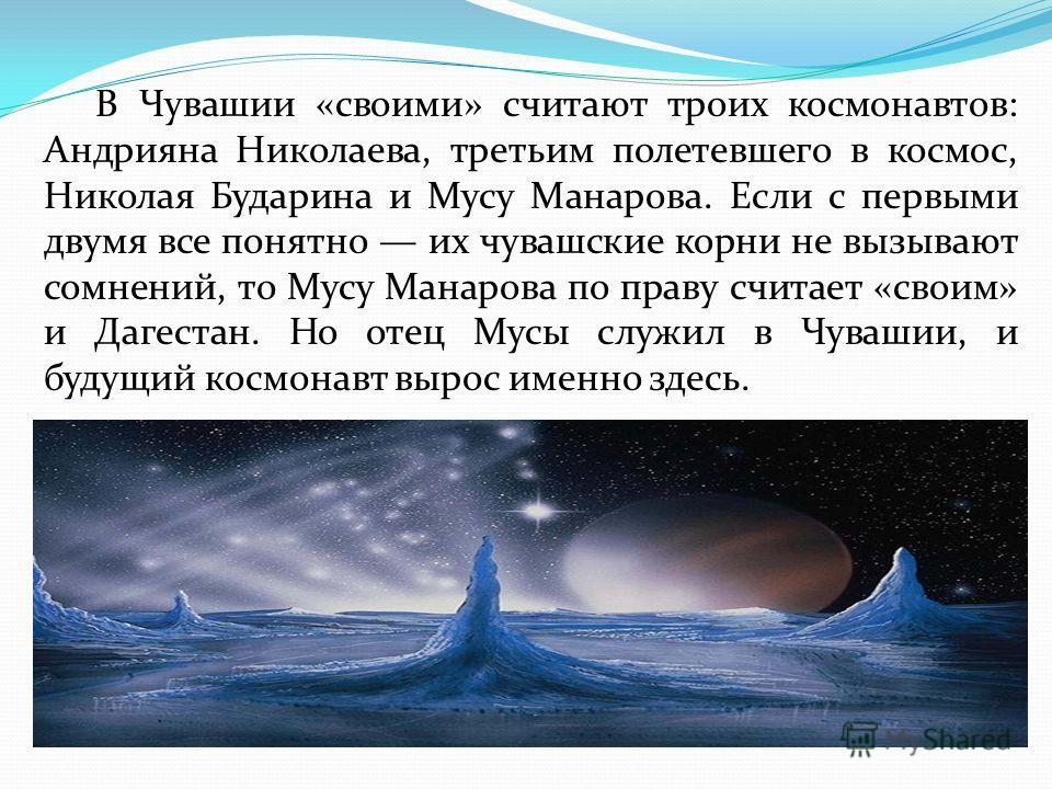 В Чувашии «своими» считают троих космонавтов: Андрияна Николаева, третьим полетевшего в космос, Николая Бударина и Мусу Манарова. Если с первыми двумя все понятно их чувашские корни не вызывают сомнений, то Мусу Манарова по праву считает «своим» и Да