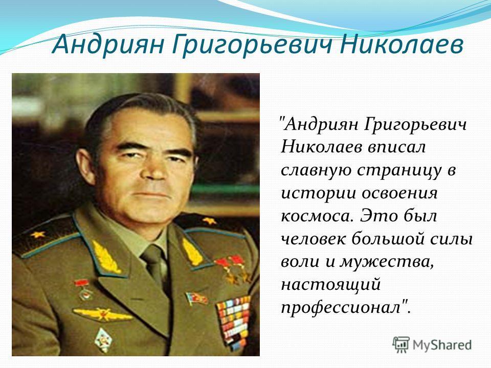 Андриян Григорьевич Николаев Андриян Григорьевич Николаев вписал славную страницу в истории освоения космоса. Это был человек большой силы воли и мужества, настоящий профессионал.
