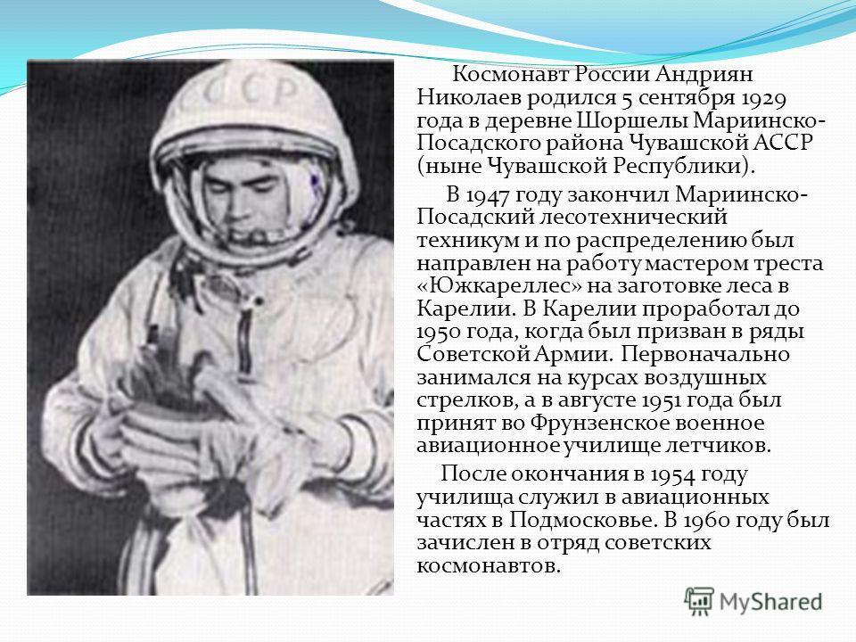 Космонавт России Андриян Николаев родился 5 сентября 1929 года в деревне Шоршелы Мариинско- Посадского района Чувашской АССР (ныне Чувашской Республики). В 1947 году закончил Мариинско- Посадский лесотехнический техникум и по распределению был направ